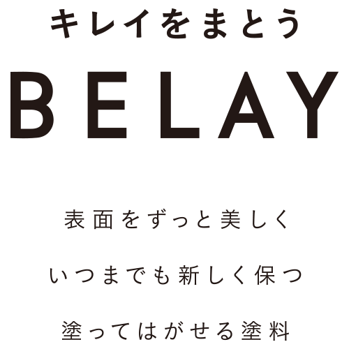 BELAY - 表面をずっと美しく、いつまでも新しく保つ 塗ってはがせる塗料
