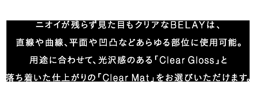 ニオイが残らず見た目もクリアなBELAYは、直線や曲線、平面や凹凸などあらゆる部位に使用可能。用途に合わせて、光沢感のある「Clear Gloss」と、落ち着いた仕上がりの「Clear Mat」をお選びいただけます。